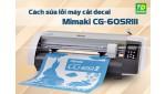Tổng hợp lỗi máy cắt decal Mimaki CG-60SRIII và cách khắc phục