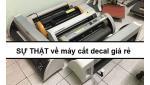 Sự thật về máy cắt decal giá rẻ KHÔNG PHẢI AI CŨNG BIẾT!!!